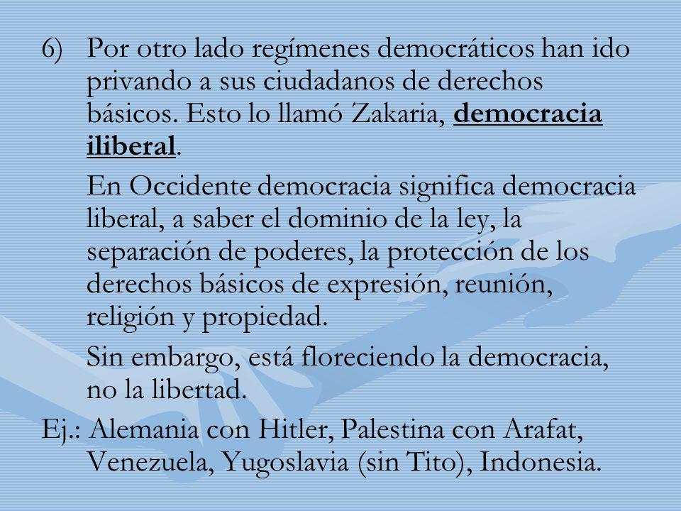 6) 6)Por otro lado regímenes democráticos han ido privando a sus ciudadanos de derechos básicos. Esto lo llamó Zakaria, democracia iliberal. En Occide