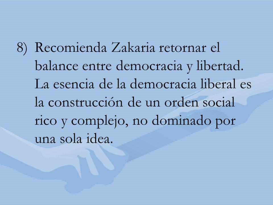 8) 8)Recomienda Zakaria retornar el balance entre democracia y libertad. La esencia de la democracia liberal es la construcción de un orden social ric