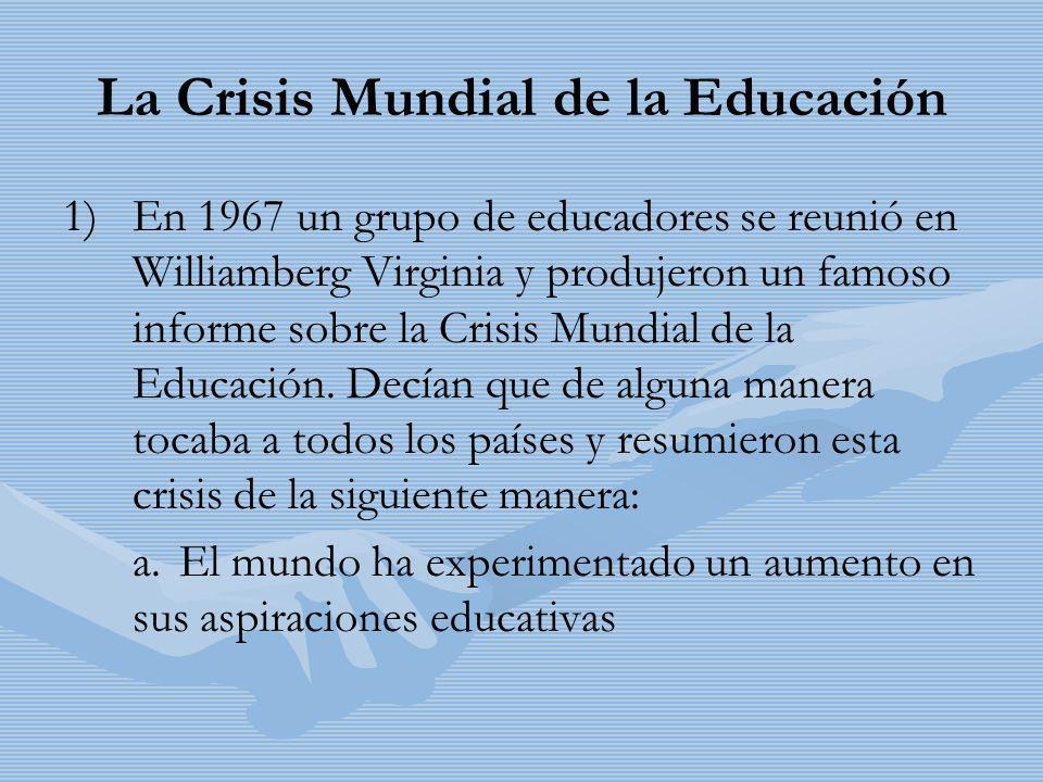 La Crisis Mundial de la Educación 1) 1)En 1967 un grupo de educadores se reunió en Williamberg Virginia y produjeron un famoso informe sobre la Crisis