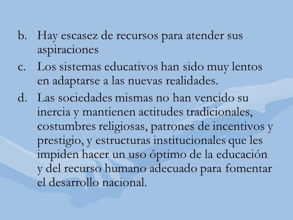 b. b.Hay escasez de recursos para atender sus aspiraciones c. c.Los sistemas educativos han sido muy lentos en adaptarse a las nuevas realidades. d. d