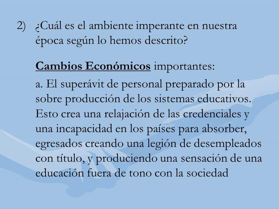2) 2)¿Cuál es el ambiente imperante en nuestra época según lo hemos descrito? Cambios Económicos importantes: a. El superávit de personal preparado po