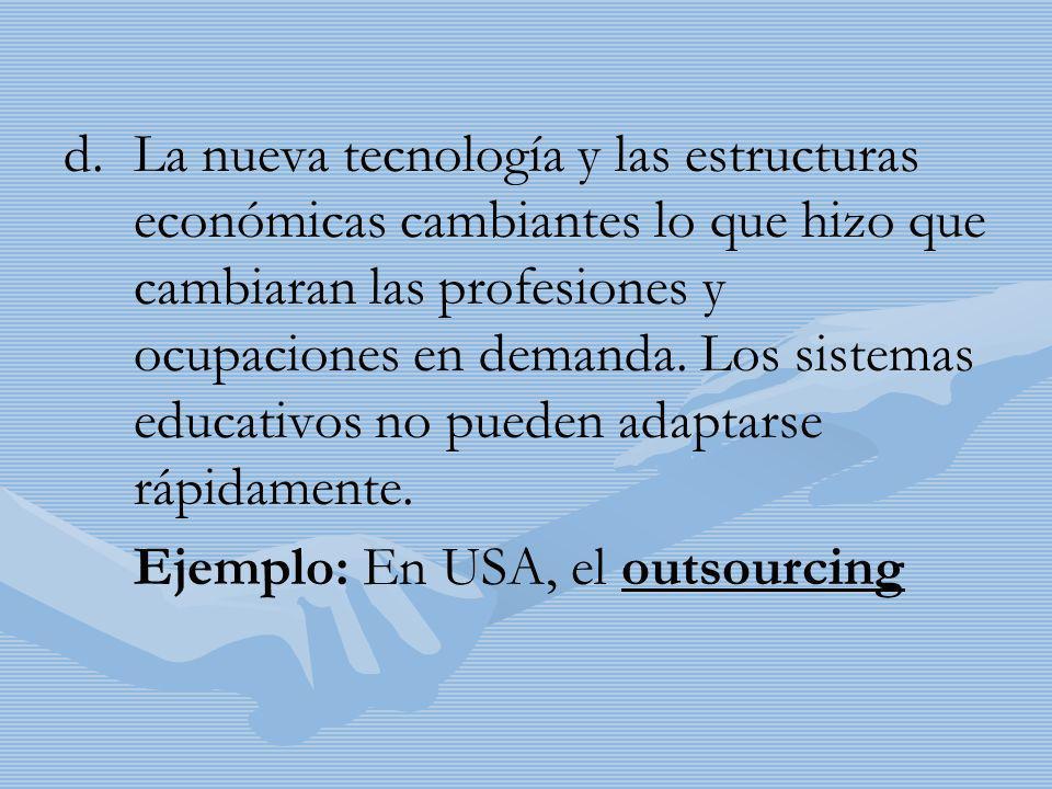 d. d.La nueva tecnología y las estructuras económicas cambiantes lo que hizo que cambiaran las profesiones y ocupaciones en demanda. Los sistemas educ