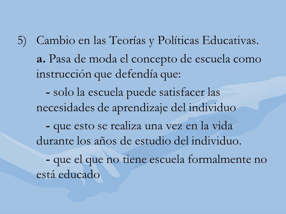 5) 5)Cambio en las Teorías y Políticas Educativas. a. Pasa de moda el concepto de escuela como instrucción que defendía que: - solo la escuela puede s