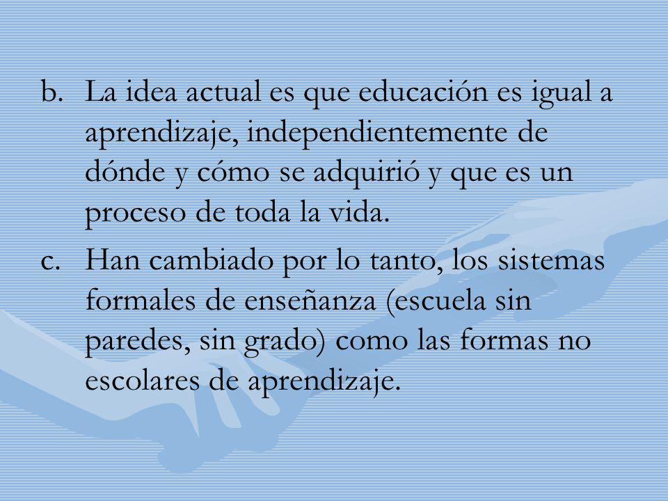 b. b.La idea actual es que educación es igual a aprendizaje, independientemente de dónde y cómo se adquirió y que es un proceso de toda la vida. c. c.