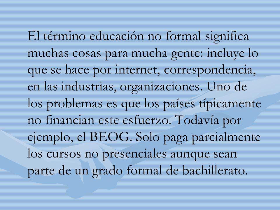 El término educación no formal significa muchas cosas para mucha gente: incluye lo que se hace por internet, correspondencia, en las industrias, organ