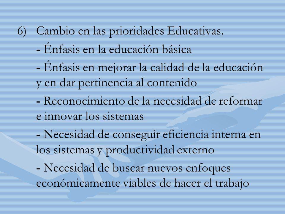 6) 6)Cambio en las prioridades Educativas. - Énfasis en la educación básica - Énfasis en mejorar la calidad de la educación y en dar pertinencia al co