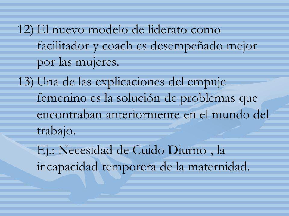 12) 12)El nuevo modelo de liderato como facilitador y coach es desempeñado mejor por las mujeres. 13) 13)Una de las explicaciones del empuje femenino