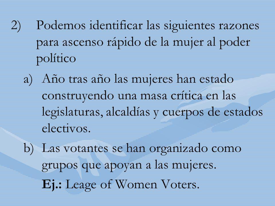 2) 2)Podemos identificar las siguientes razones para ascenso rápido de la mujer al poder político a) a)Año tras año las mujeres han estado construyend