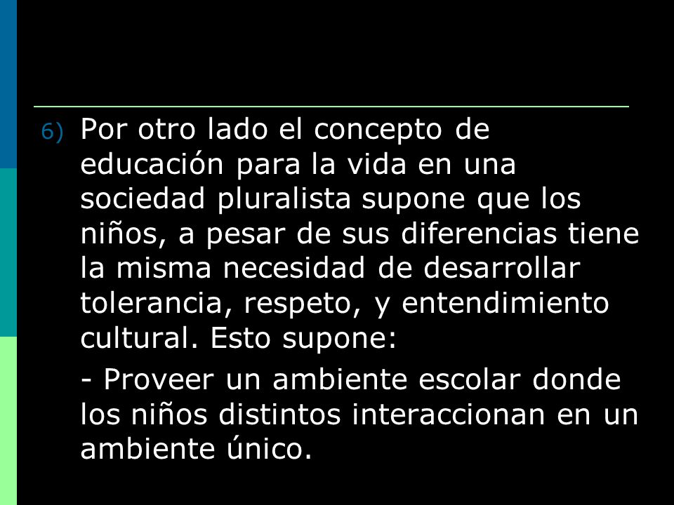 6) Por otro lado el concepto de educación para la vida en una sociedad pluralista supone que los niños, a pesar de sus diferencias tiene la misma nece