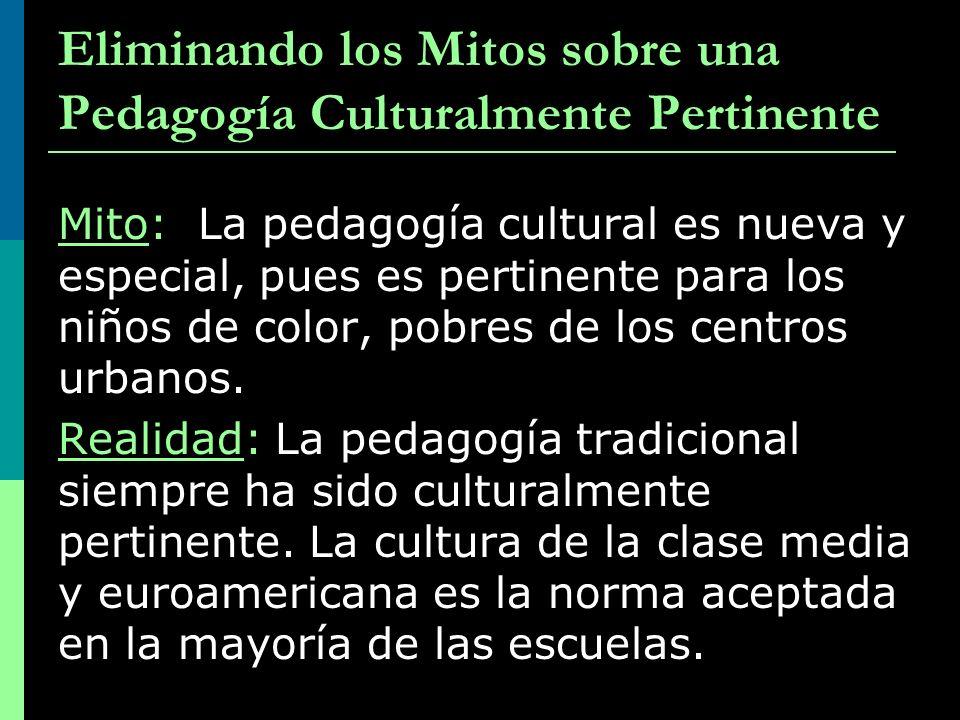 Eliminando los Mitos sobre una Pedagogía Culturalmente Pertinente Mito: La pedagogía cultural es nueva y especial, pues es pertinente para los niños d