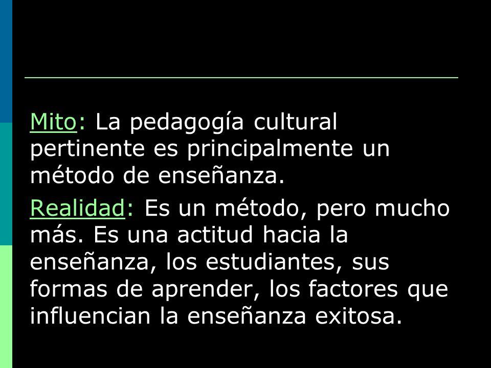 Mito: La pedagogía cultural pertinente es principalmente un método de enseñanza. Realidad: Es un método, pero mucho más. Es una actitud hacia la enseñ