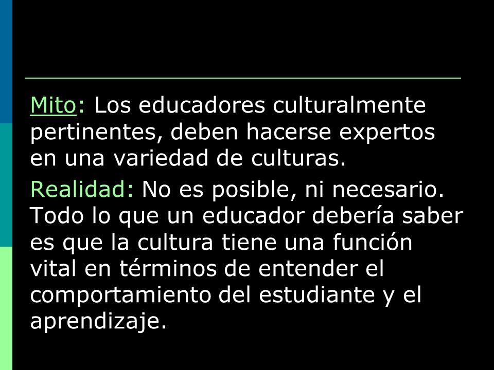 Mito: Los educadores culturalmente pertinentes, deben hacerse expertos en una variedad de culturas. Realidad: No es posible, ni necesario. Todo lo que