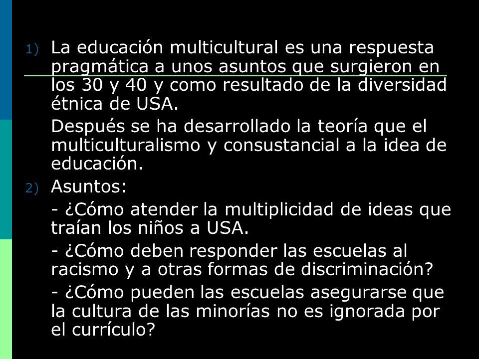 1) La educación multicultural es una respuesta pragmática a unos asuntos que surgieron en los 30 y 40 y como resultado de la diversidad étnica de USA.