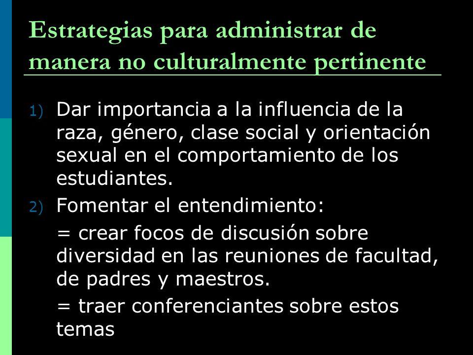 Estrategias para administrar de manera no culturalmente pertinente 1) Dar importancia a la influencia de la raza, género, clase social y orientación s