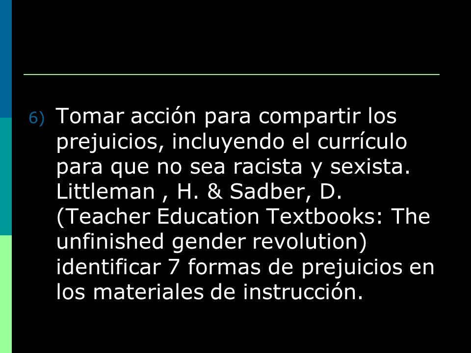 6) Tomar acción para compartir los prejuicios, incluyendo el currículo para que no sea racista y sexista. Littleman, H. & Sadber, D. (Teacher Educatio