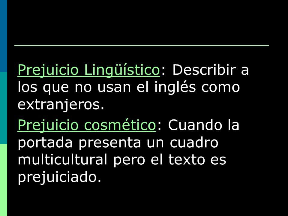 Prejuicio Lingüístico: Describir a los que no usan el inglés como extranjeros. Prejuicio cosmético: Cuando la portada presenta un cuadro multicultural
