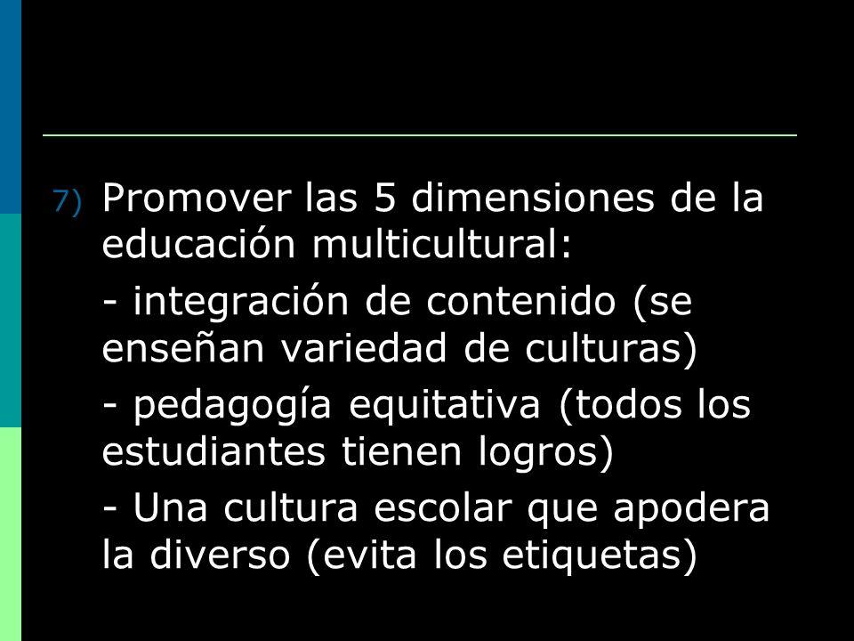7) Promover las 5 dimensiones de la educación multicultural: - integración de contenido (se enseñan variedad de culturas) - pedagogía equitativa (todo