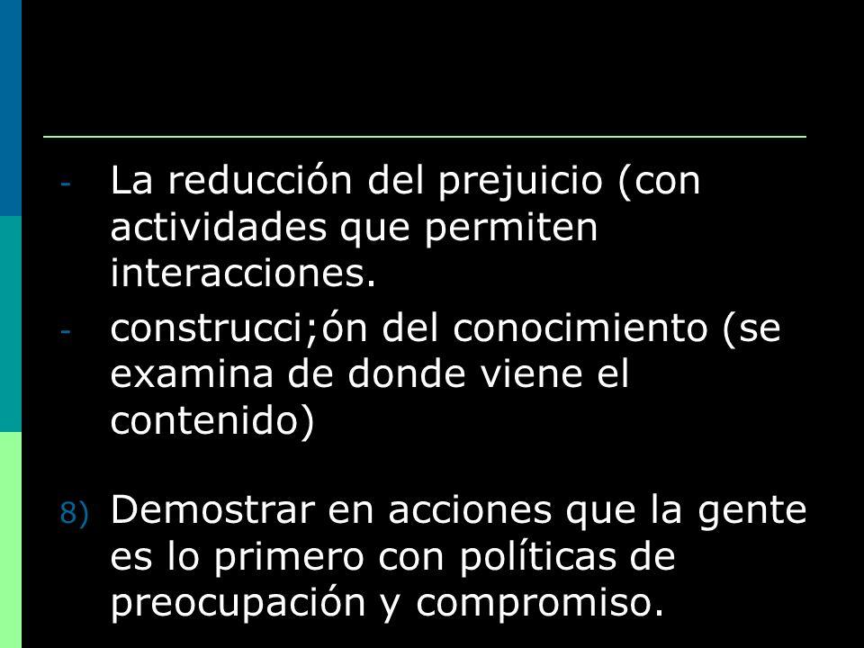 - La reducción del prejuicio (con actividades que permiten interacciones. - construcci;ón del conocimiento (se examina de donde viene el contenido) 8)