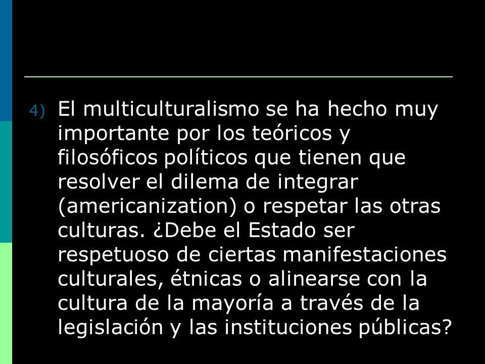 4) El multiculturalismo se ha hecho muy importante por los teóricos y filosóficos políticos que tienen que resolver el dilema de integrar (americaniza