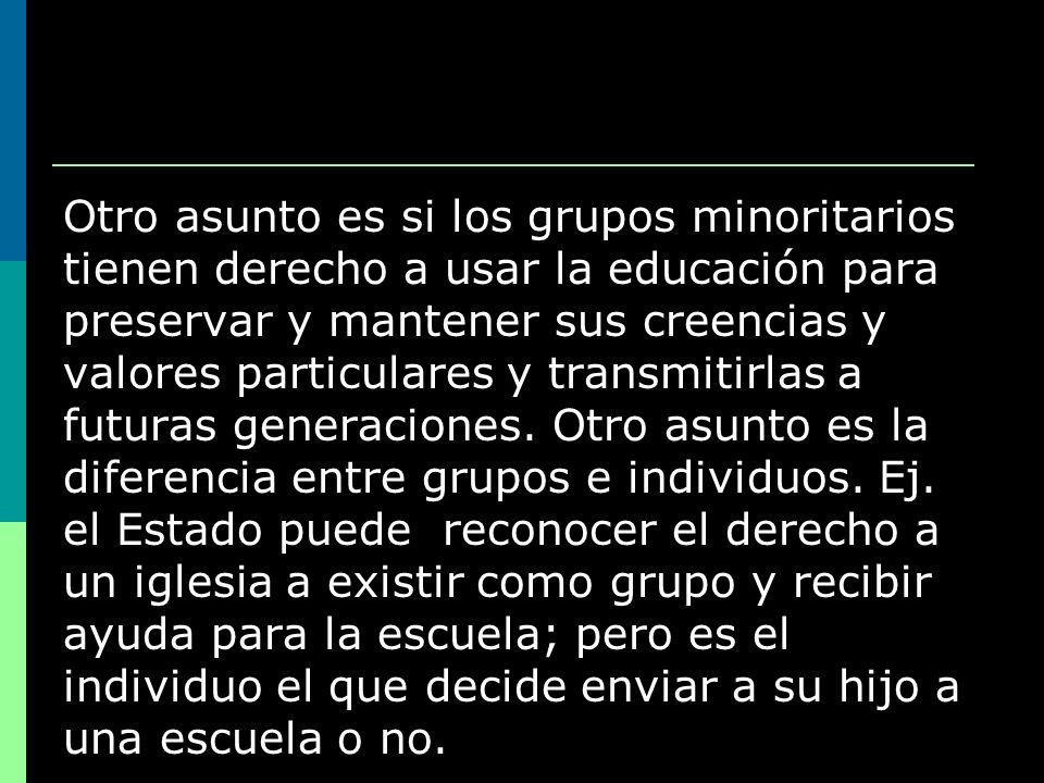 Otro asunto es si los grupos minoritarios tienen derecho a usar la educación para preservar y mantener sus creencias y valores particulares y transmit