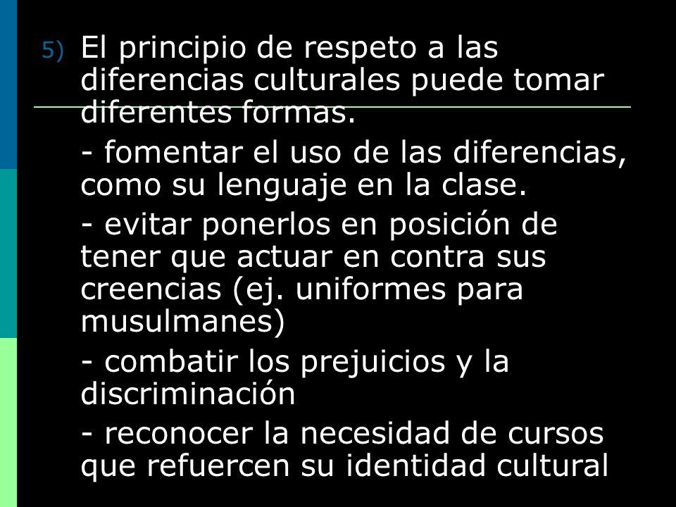 5) El principio de respeto a las diferencias culturales puede tomar diferentes formas. - fomentar el uso de las diferencias, como su lenguaje en la cl