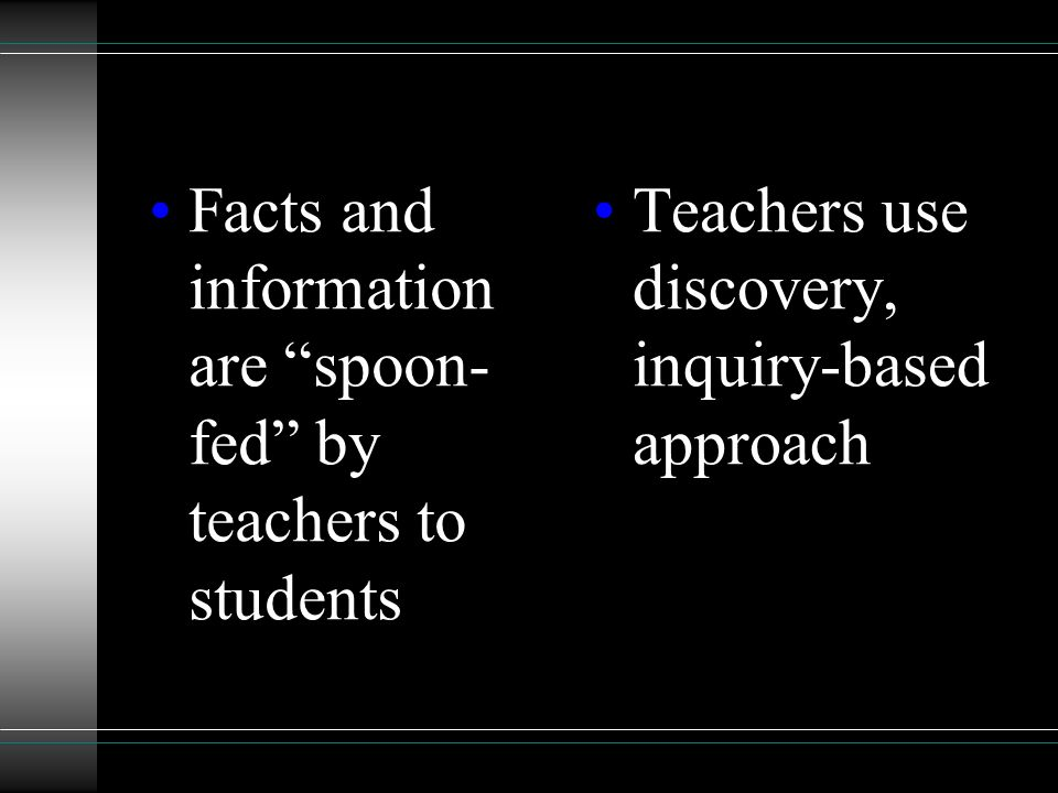 Facts and information are spoon- fed by teachers to students Teachers use discovery, inquiry-based approach