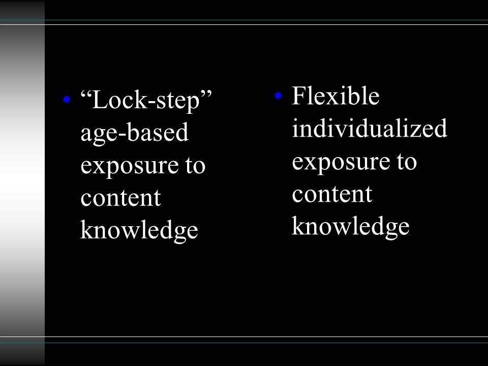 Lock-step age-based exposure to content knowledge Flexible individualized exposure to content knowledge
