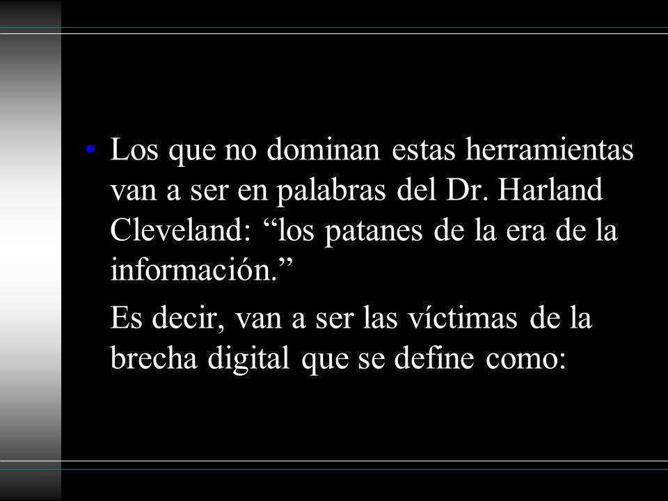 Los que no dominan estas herramientas van a ser en palabras del Dr. Harland Cleveland: los patanes de la era de la información. Es decir, van a ser la