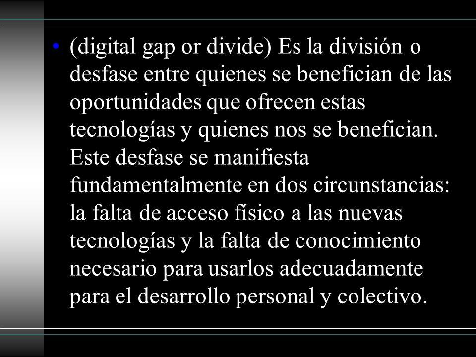 (digital gap or divide) Es la división o desfase entre quienes se benefician de las oportunidades que ofrecen estas tecnologías y quienes nos se benef