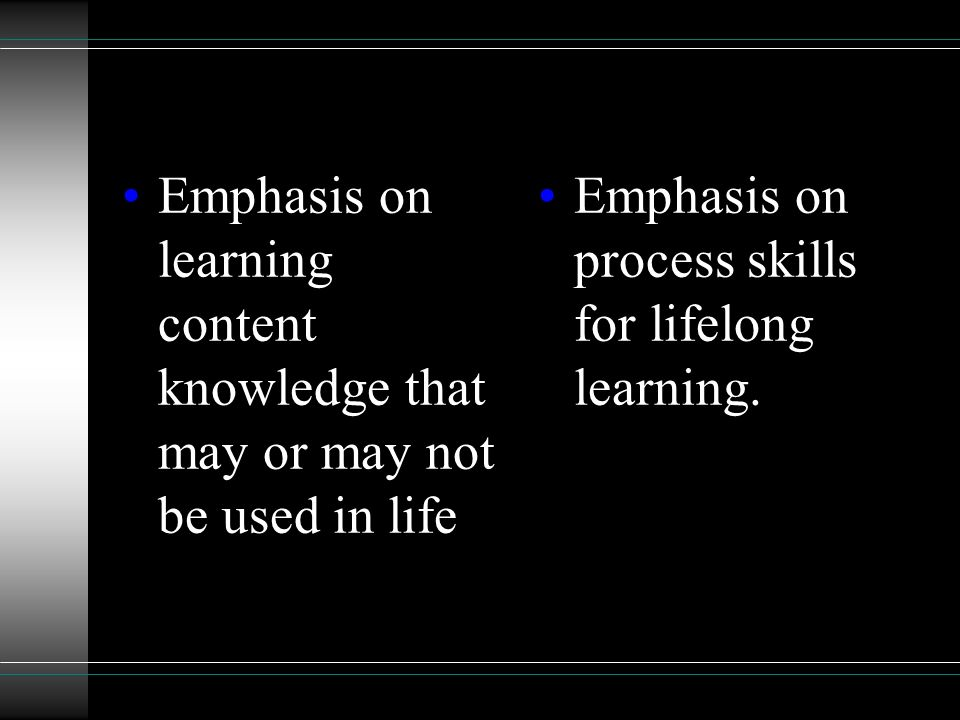 Goal is to master content knowledge (literature, history, science, etc.) Goal is to learn skills (access, analyze, evaluate, create) to solve problems
