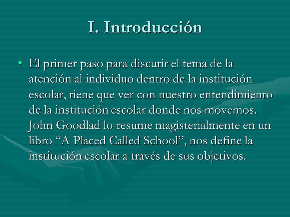 I. Introducción El primer paso para discutir el tema de la atención al individuo dentro de la institución escolar, tiene que ver con nuestro entendimi