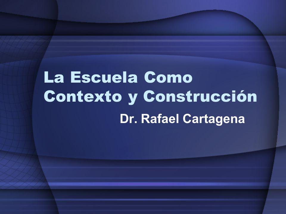 La Escuela Como Contexto y Construcción Dr. Rafael Cartagena