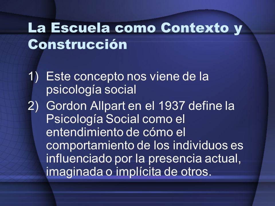 La Escuela como Contexto y Construcción 1)Este concepto nos viene de la psicología social 2)Gordon Allpart en el 1937 define la Psicología Social como