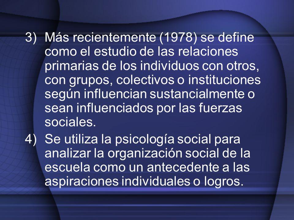 3)Más recientemente (1978) se define como el estudio de las relaciones primarias de los individuos con otros, con grupos, colectivos o instituciones s