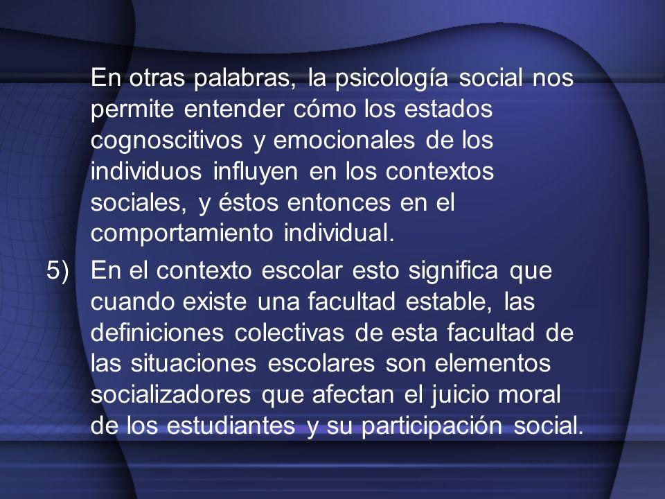 En otras palabras, la psicología social nos permite entender cómo los estados cognoscitivos y emocionales de los individuos influyen en los contextos
