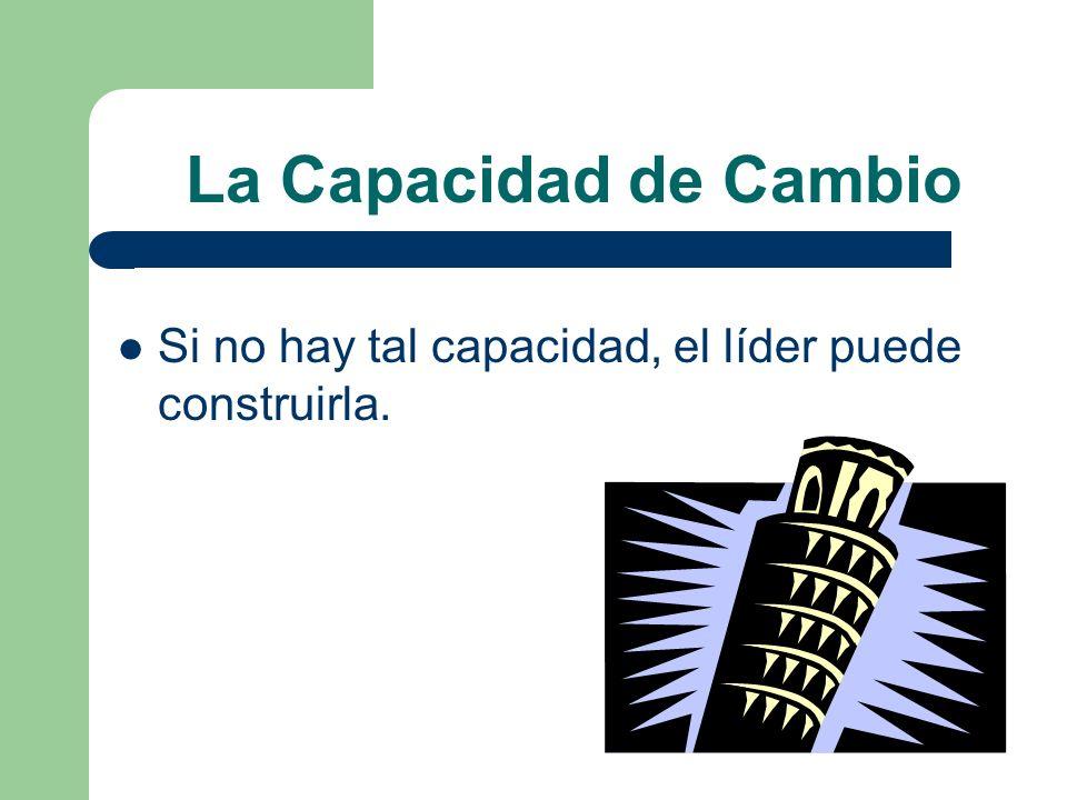 La Capacidad de Cambio Si no hay tal capacidad, el líder puede construirla.