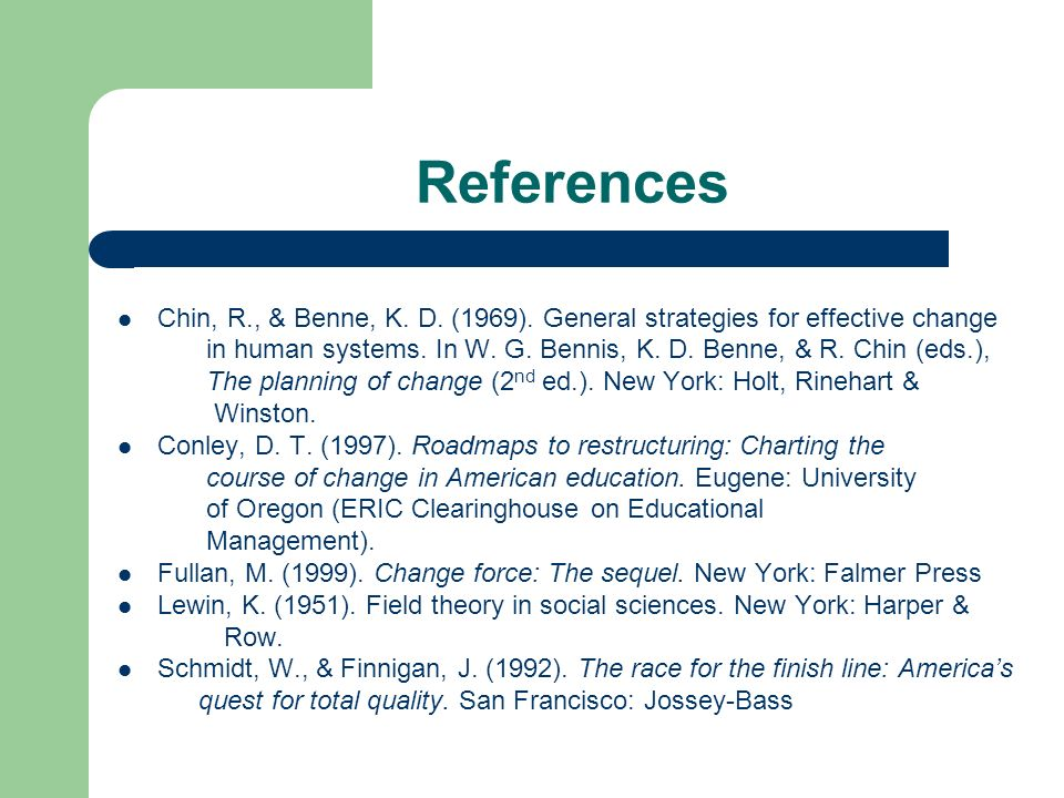 References Chin, R., & Benne, K. D. (1969). General strategies for effective change in human systems. In W. G. Bennis, K. D. Benne, & R. Chin (eds.),