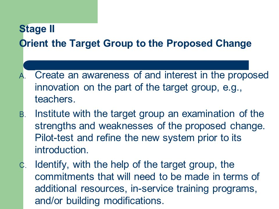Stage II Orient the Target Group to the Proposed Change A. Create an awareness of and interest in the proposed innovation on the part of the target gr