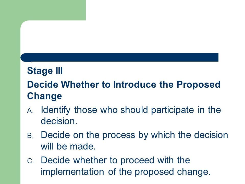 Stage III Decide Whether to Introduce the Proposed Change A. Identify those who should participate in the decision. B. Decide on the process by which