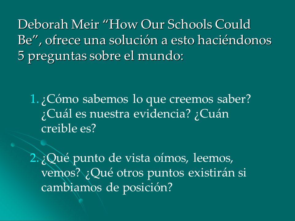 Deborah Meir How Our Schools Could Be, ofrece una solución a esto haciéndonos 5 preguntas sobre el mundo: 1.¿Cómo sabemos lo que creemos saber? ¿Cuál