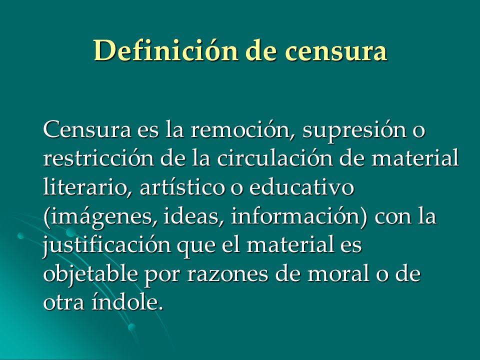 Definición de censura Censura es la remoción, supresión o restricción de la circulación de material literario, artístico o educativo (imágenes, ideas,