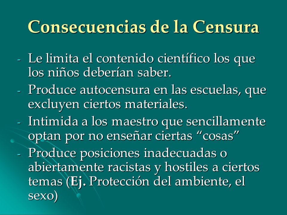 Consecuencias de la Censura - Le limita el contenido científico los que los niños deberían saber. - Produce autocensura en las escuelas, que excluyen