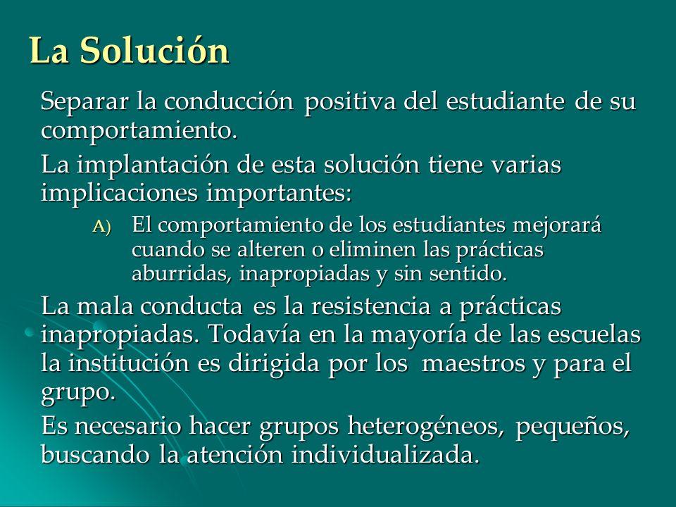 La Solución Separar la conducción positiva del estudiante de su comportamiento. La implantación de esta solución tiene varias implicaciones importante