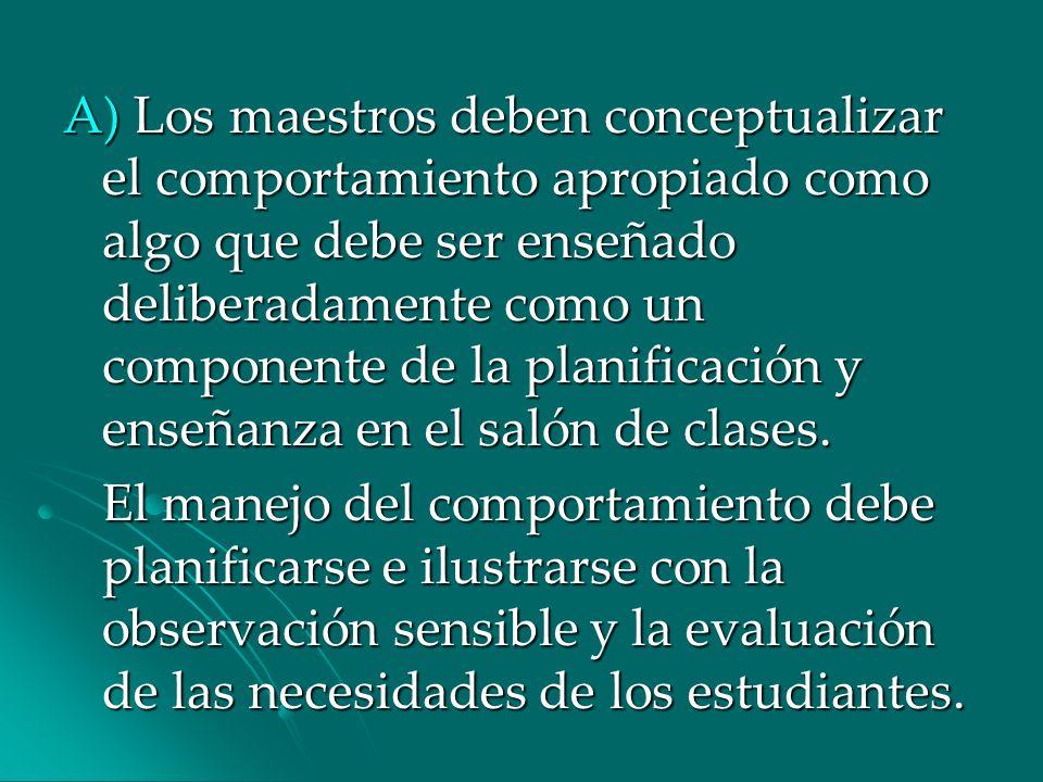 A) Los maestros deben conceptualizar el comportamiento apropiado como algo que debe ser enseñado deliberadamente como un componente de la planificació