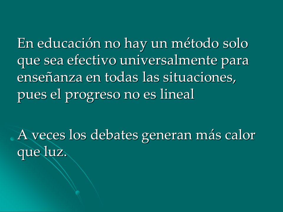 En educación no hay un método solo que sea efectivo universalmente para enseñanza en todas las situaciones, pues el progreso no es lineal A veces los