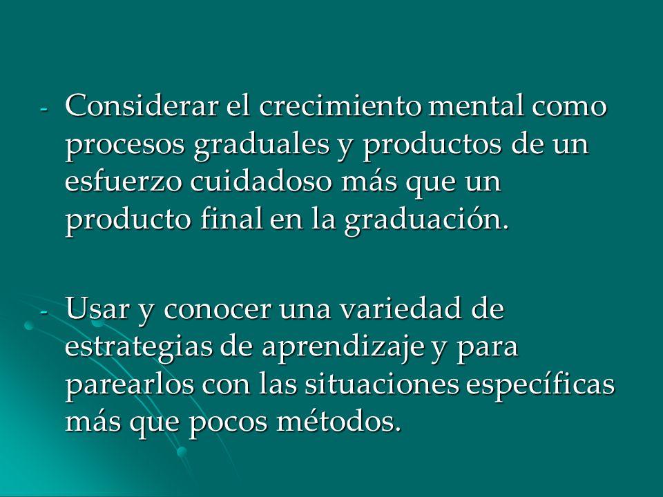 - Considerar el crecimiento mental como procesos graduales y productos de un esfuerzo cuidadoso más que un producto final en la graduación. - Usar y c
