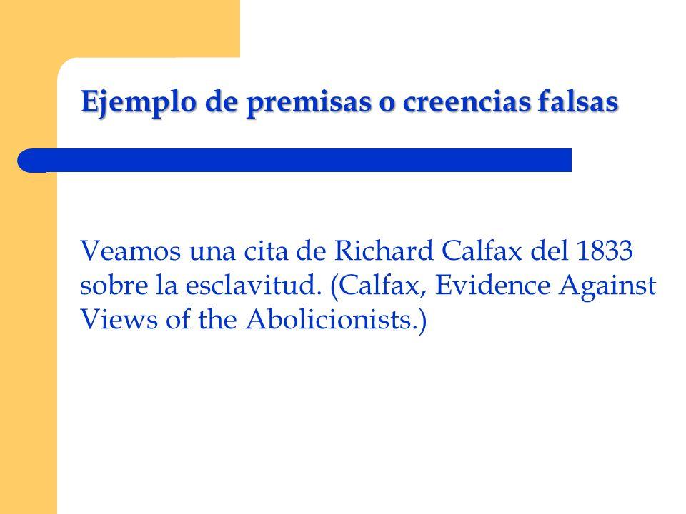 Ejemplo de premisas o creencias falsas Veamos una cita de Richard Calfax del 1833 sobre la esclavitud. (Calfax, Evidence Against Views of the Abolicio