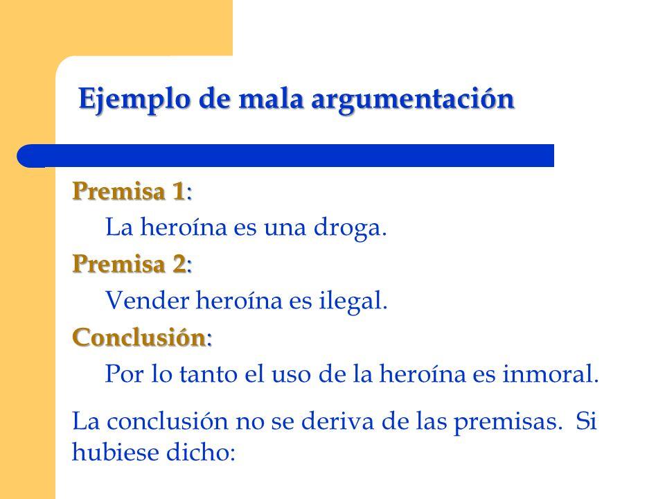 Ejemplo de mala argumentación Premisa 1 : La heroína es una droga. Premisa 2 : Vender heroína es ilegal. Conclusión : Por lo tanto el uso de la heroín
