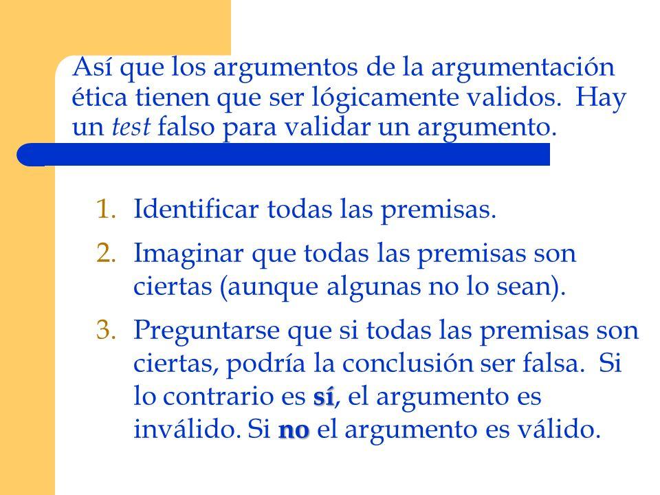 Así que los argumentos de la argumentación ética tienen que ser lógicamente validos. Hay un test falso para validar un argumento. 1.Identificar todas