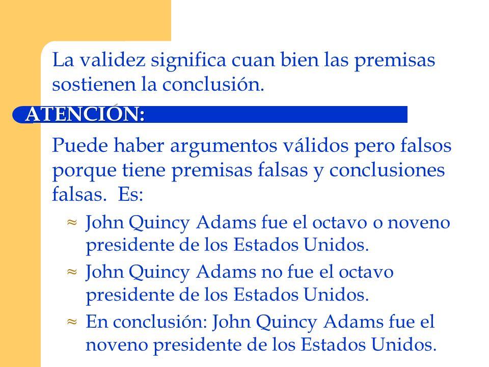 La validez significa cuan bien las premisas sostienen la conclusión.ATENCIÓN: Puede haber argumentos válidos pero falsos porque tiene premisas falsas